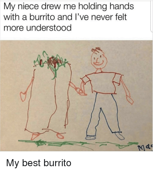 Best, Never, and Burrito: My niece drew me holding hands  with a burrito and I've never felt  more understood My best burrito