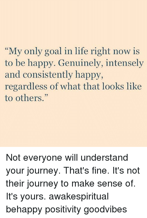 """Journey, Life, and Memes: My only goal in life right now is  to be happy. Genuinely, intensely  and consistently happy,  regardless of what that looks like  to others."""" Not everyone will understand your journey. That's fine. It's not their journey to make sense of. It's yours. awakespiritual behappy positivity goodvibes"""