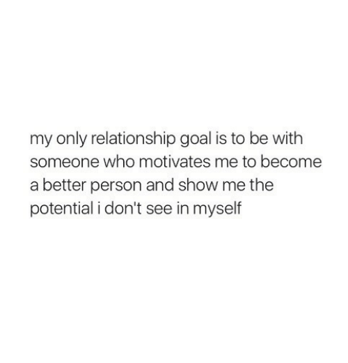 Relationship Goal: my only relationship goal is to be with  someone who motivates me to become  a better person and show me the  potential i don't see in myself