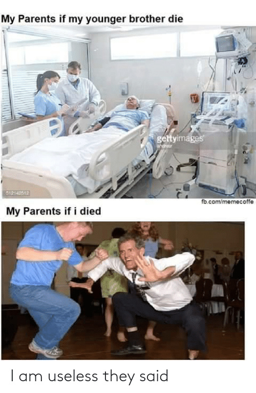 useless: My Parents if my younger brother die  gettyimages  G1214012  fb.com/memecoffe  My Parents if i died I am useless they said