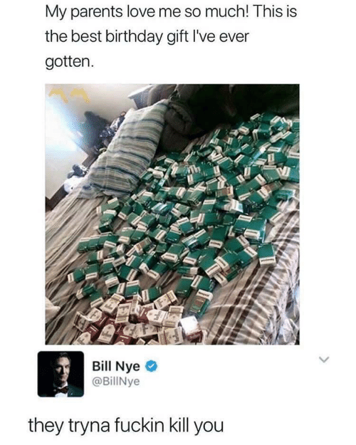 love me: My parents love me so much! This is  the best birthday gift l've ever  gotten.  Bill Nye  @BillNye  they tryna fuckin kill you
