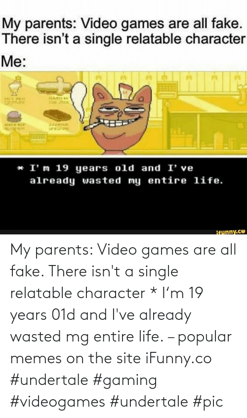 Gaming: My parents: Video games are all fake. There isn't a single relatable character * I'm 19 years 01d and I've already wasted mg entire life. – popular memes on the site iFunny.co #undertale #gaming #videogames #undertale #pic