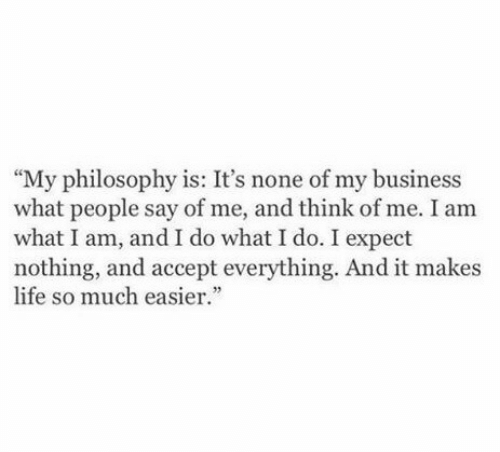 """Life, Business, and Philosophy: """"My philosophy is: It's none of my business  what people say of me, and think of me. I am  what I am, and I do what I do. I expect  nothing, and accept everything. And it makes  life so much easier"""