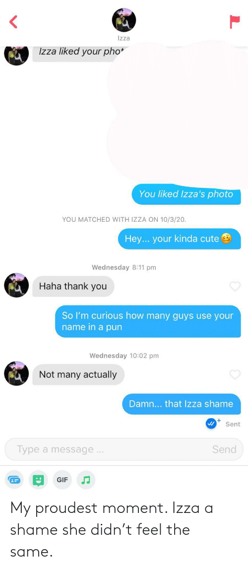 A Shame: My proudest moment. Izza a shame she didn't feel the same.