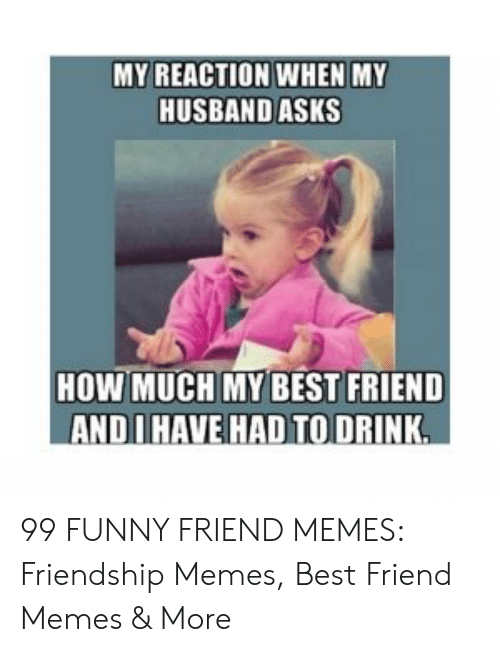 Best Friend, Funny, and Memes: MY REACTION WHEN MY  HUSBAND ASKS  HOW MUCH MY BEST FRIEND  ANDIHAVE HAD TO DRINK 99 FUNNY FRIEND MEMES: Friendship Memes, Best Friend Memes & More