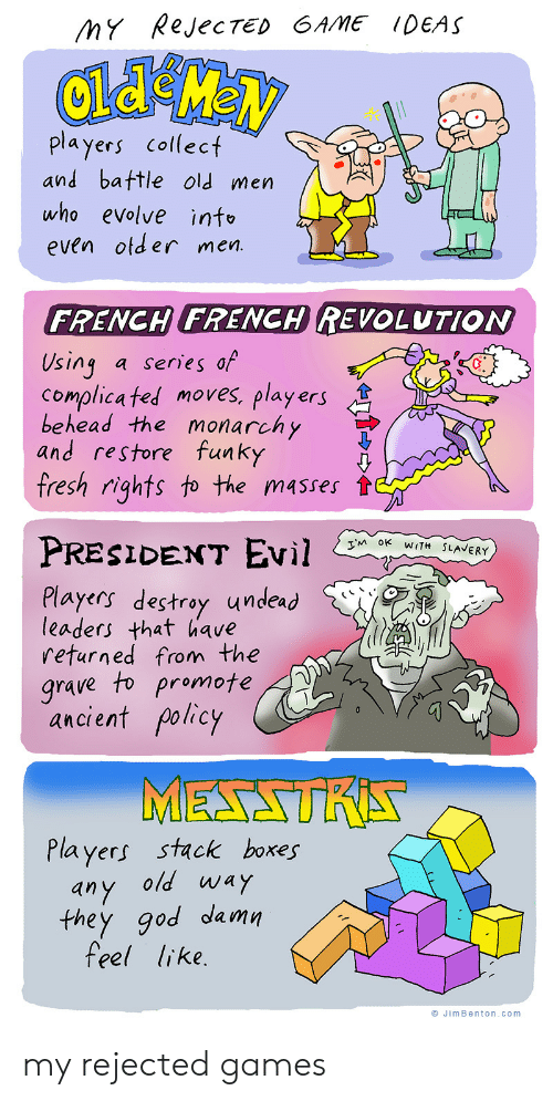 Evolve: MY RejecTED GAME IDEAS  players collect  and battle old men  who evolve info  even otder men.  FRENCH FRENCH REVOLUTION  Using  Complica ted moves, players  behead the monarchy  and restore funky  fresh rights to the masses  a series of  PRESIDENT EVil  TM OK WITH SLAVERY  Players destroy undead  leaders that have  returned from the  grave to promote  ancient policy  MESSTRA  Players stack boxes  any old way  they god damn  feel like.  JimBenton.com my rejected games