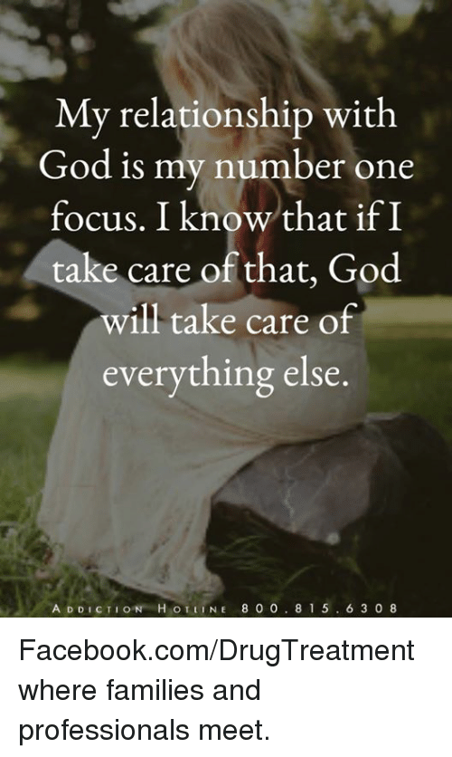 Facebook, God, and Memes: My relationship with  God is my number one  focus. I knowthat if I  take care of that, God  will take care of  everything else  A DDICTION H OTLINE 8 0 0.8 1 5.6 3 o8 Facebook.com/DrugTreatment where families and professionals meet.
