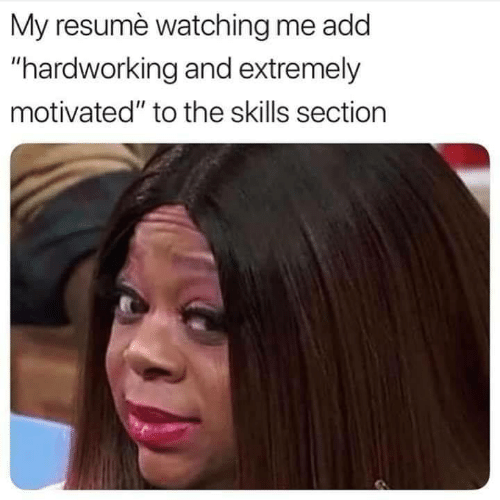 """Resume: My resumè watching me add  """"hardworking and extremely  motivated"""" to the skills section"""