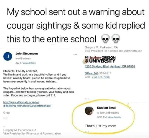 Beautiful, Family, and Finance: My school sent out a warning about  cougar sightings & some kid replied  this to the entire school  Gregory M. Perkinson, RA  Vice President for Finance arid Administration  John Stevenson  J  so Southern OREGON  UNIVERSITY  1250 Siskiyou BlvdAshland OR 97520  to AlStudents  Apr5 View details  Students, Faculty and Staff  We live in and work in a beautiful valley: and if you  haven't already heard, please be aware cougars have  been seen recently in and around Ashland.  Office: 541-552-6319  Cell: 703-674-7056  The hyperlink below has some great information about  cougars...and how to keep yourself, your family and pets  safe. If you see a cougar, please call 911.  http://weww.dfw.state.or.us/wi  clifeniving withidocs/CougarBroch.ndf  Student Email  Greg  to John, AllStudents  6:33 AM View details  That's just my mom  Gregory M.Perkinson, RA