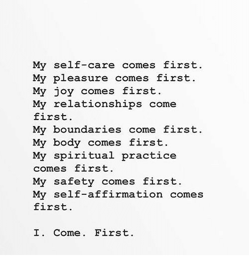 Relationships, Affirmation, and Joy: My self-care comes first  My pleasure comes first  My joy comes first.  My relationships come  first.  My boundaries come first.  My body comes first.  My spiritual practice  comes first.  My safety comes first.  My self-affirmation comes  first.  I. Come. First