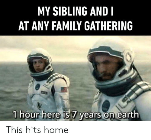 Dank, Family, and Earth: MY SIBLING AND I  AT ANY FAMILY GATHERING  1 hour here is 7 years on earth This hits home