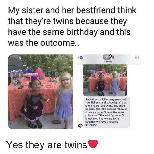 """Birthday, Girls, and School: My sister and her bestfriend think  that they're twins because they  have the same birthday and this  was the outcome..  Jw  4 People  Jia just had a full on argument with  two fisher island school girls' that  she and Zuri are twins. She cried  because the little girl said """"there is  no way you don't have the same  color skin."""" She said, """"you don't  know anything, we are twins  because we have the same  birthday!"""" Yes they are twins❤️"""