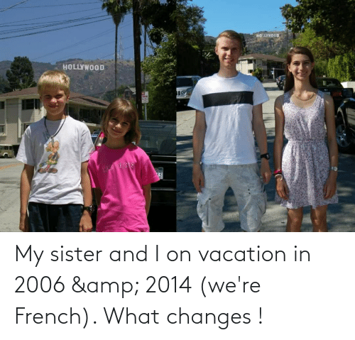 Vacation: My sister and I on vacation in 2006 & 2014 (we're French). What changes !