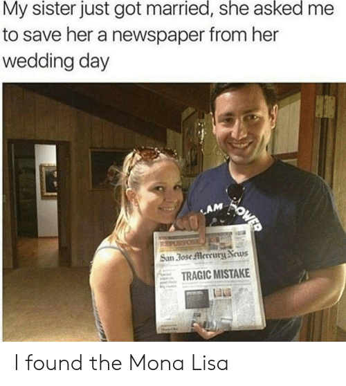 Mercury: My sister just got married, she asked  to save her a newspaper from her  wedding day  OWER  LAM  PURPOS  San 3ose Mercury News  TRAGIC MISTAKE I found the Mona Lisa