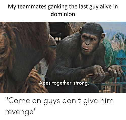 "Alive, Revenge, and Strong: My teammates ganking the last guy alive in  dominion  Apes together strong. ""Come on guys don't give him revenge"""