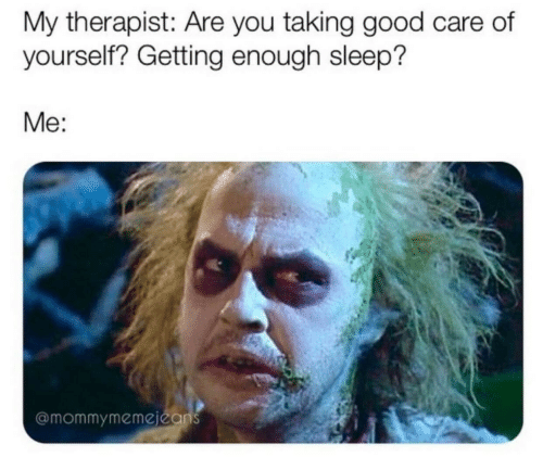 Good, Sleep, and You: My therapist: Are you taking good care of  yourself? Getting enough sleep?  Me:  @mommymemejeans