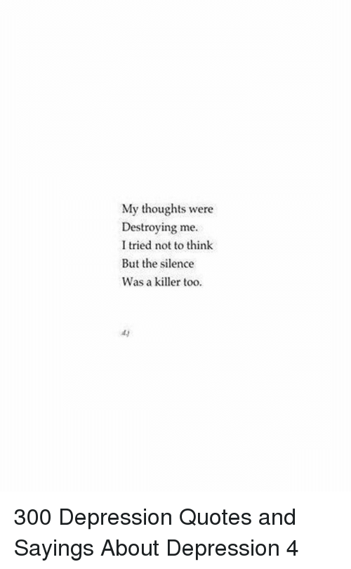 Depression, Quotes, and Silence: My thoughts were  Destroying me  I tried not to think  But the silence  Was a killer too  ay 300 Depression Quotes and Sayings About Depression 4