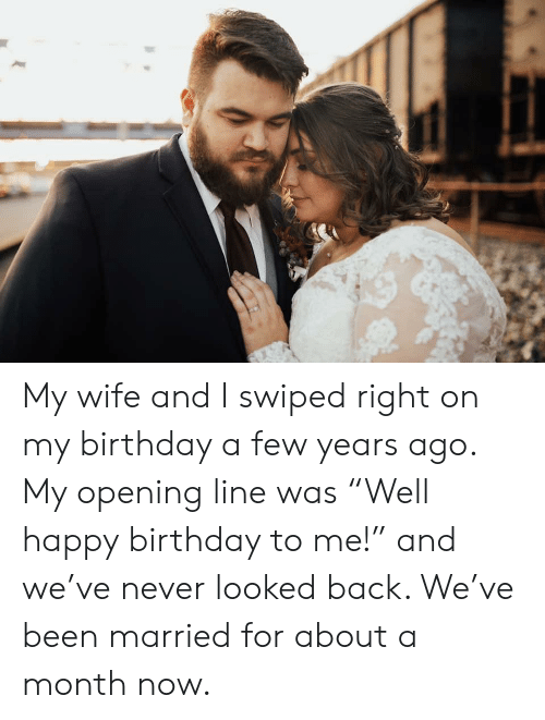 """Birthday, Happy Birthday, and Happy: My wife and I swiped right on my birthday a few years ago. My opening line was """"Well happy birthday to me!"""" and we've never looked back. We've been married for about a month now."""