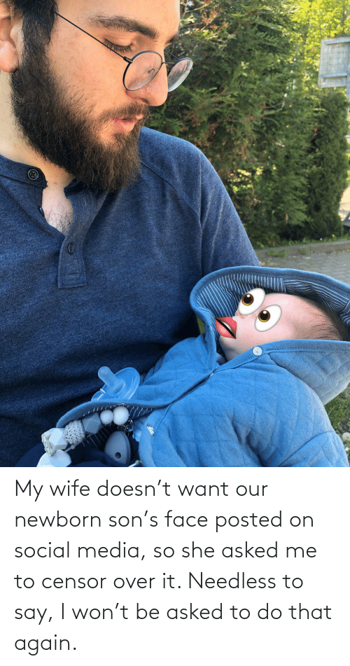 Wife: My wife doesn't want our newborn son's face posted on social media, so she asked me to censor over it. Needless to say, I won't be asked to do that again.