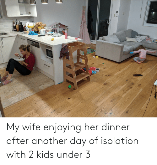 my wife: My wife enjoying her dinner after another day of isolation with 2 kids under 3