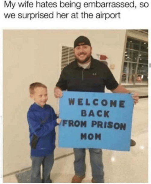 Prison: My wife hates being embarrassed, so  we surprised her at the airport  WELCOME  BACK  FROM PRISON  MOM