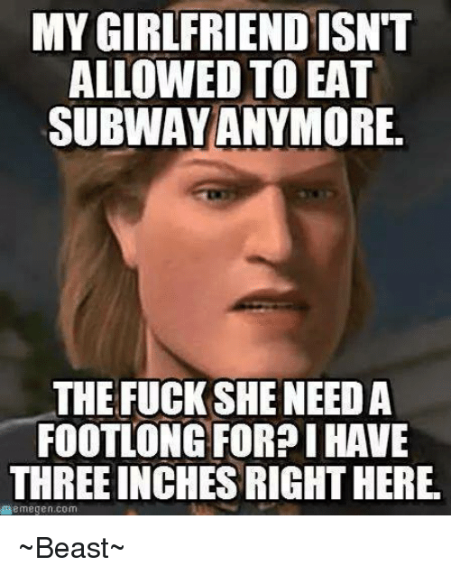 Memegen: MYGIRLFRIENDISNT  ALLOWED TO EAT  SUBWAY ANYMORE.  THE FUCK SHE NEED A  FOOTLONG FOR?I HAVE  THREE INCHESRIGHTHERE.  memegen.com ~Beast~