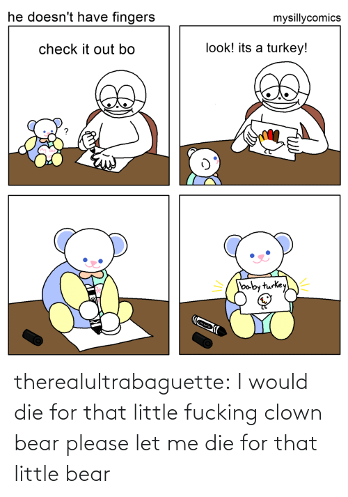 Target, Tumblr, and Bear: mysillycomics  he doesn't have fingers  look! its a turkey!  check it out bo  baby turkey  Crayola therealultrabaguette: I would die for that little fucking clown bear please let me die for that little bear