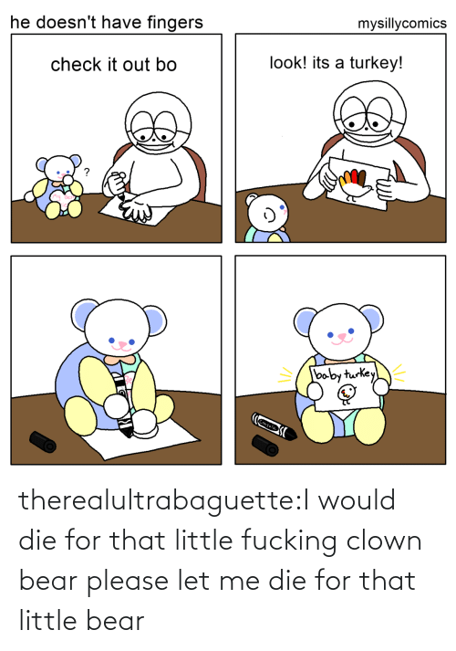 let me: mysillycomics  he doesn't have fingers  look! its a turkey!  check it out bo  baby turkey  Crayola therealultrabaguette:I would die for that little fucking clown bear please let me die for that little bear
