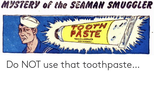 Toothpaste: MYSTERY of the SEAMAN SMUGGLER  TOOTH  PASTE  WXWRWAANA Do NOT use that toothpaste…