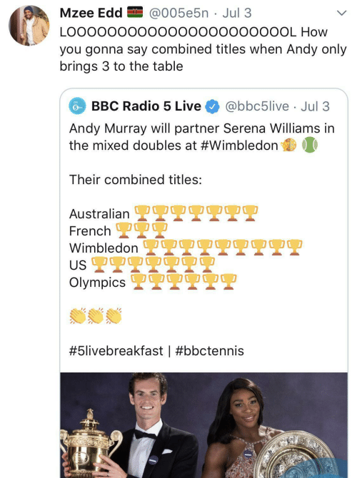 L: Mzee Edd EI @005e5n · Jul 3  LO00000000000000000000OL How  you gonna say combined titles when Andy only  brings 3 to the table  BBC Radio 5 Live  @bbc5live · Jul 3  Andy Murray will partner Serena Williams in  the mixed doubles at #Wimbledon  Their combined titles:  OO0  Australian L  French 2  Wimbledon  US 2T9  Olympics 2  OO00  #5livebreakfast |