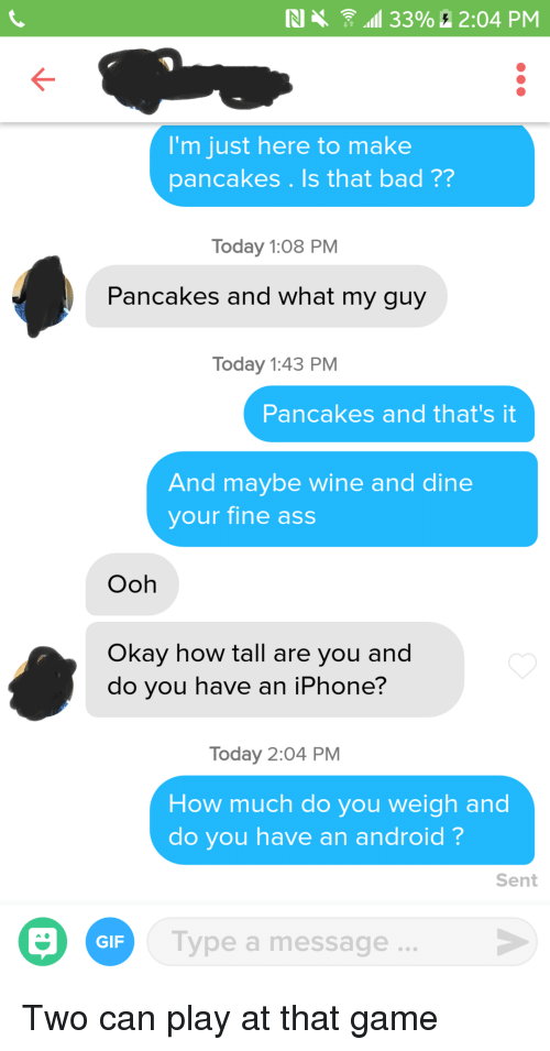 Android, Ass, and Bad: N  33% 2:04 PM  I'm just here to make  pancakes . Is that bad ??  Today 1:08 PM  Pancakes and what my guy  Today 1:43 PM  Pancakes and that's it  And maybe wine and dine  your fine ass  Ooh  Okay how tall are you and  do you have an iPhone?  Today 2:04 PM  How much do you weigh and  do you have an android?  Sent  GIP  Type a message. Two can play at that game