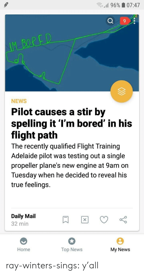 Bored, News, and True: n.d 9690 07:47  9  NEWS  Pilot causes a stir by  spelling it l'm bored' in his  flight path  The recently qualified Flight Training  Adelaide pilot was testing out a single  propeller plane's new engine at 9am on  Tuesday when he decided to reveal his  true feelings.  Daily Mail  32 min  Home  Top News  My News ray-winters-sings:   y'all