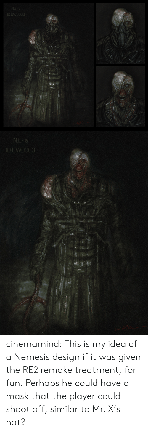 Similar: N.E- a  ID-UWO003   N.E- a  ID-UWO003 cinemamind:  This is my idea of a Nemesis design if it was given the RE2 remake treatment, for fun.Perhaps he could have a mask that the player could shoot off, similar to Mr. X's hat?