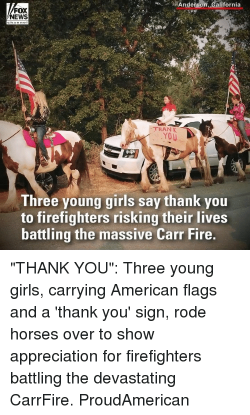 """Fire, Girls, and Horses: n_g2  #  Anderson  , dalifornia  FOX  NEWS  THAN K  Three young girls say thank you  to firefighters risking their lives  battling the massive Carr Fire, """"THANK YOU"""": Three young girls, carrying American flags and a 'thank you' sign, rode horses over to show appreciation for firefighters battling the devastating CarrFire. ProudAmerican"""