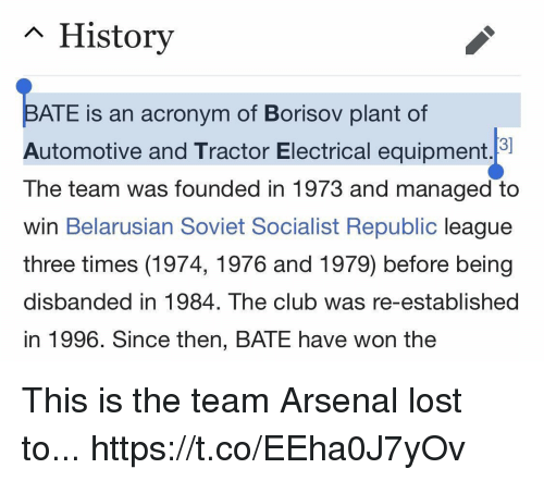 Socialist: n History  ATE is an acronym of Borisov plant of  Automotive and Tractor Electrical equipment.  The team was founded in 1973 and managed to  win Belarusian Soviet Socialist Republic league  three times (1974, 1976 and 1979) before being  disbanded in 1984. The club was re-established  in 1996. Since then, BATE have won the This is the team Arsenal lost to... https://t.co/EEha0J7yOv