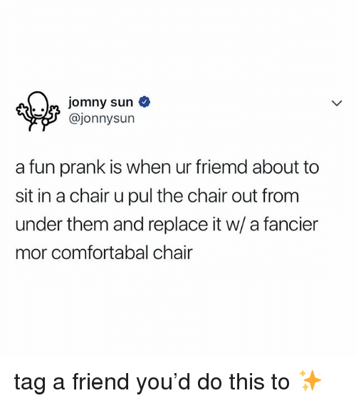 Fun Prank: n jomny sun o  @jonnysun  a fun prank is when ur friemd about to  sit in a chair u pul the chair out from  under them and replace it w/ a fancier  mor comfortabal chair tag a friend you'd do this to ✨