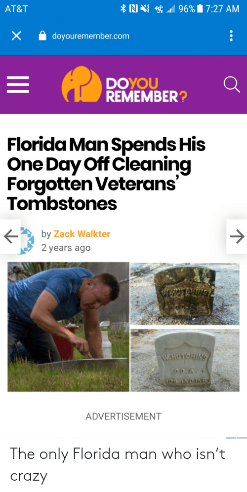 Years Ago: *N N 1 96% 7:27 AM  AT&T  doyouremember.com  DOYOU  REMEMBER?  Florida Man Spends His  One Day Off Cleaning  Forgotten Veterans'  Tombstones  by Zack Walkter  2 years ago  ENTROLIVN  W.HUTCHINS  CO.A  129 NDAINE  ADVERTISEMENT The only Florida man who isn't crazy