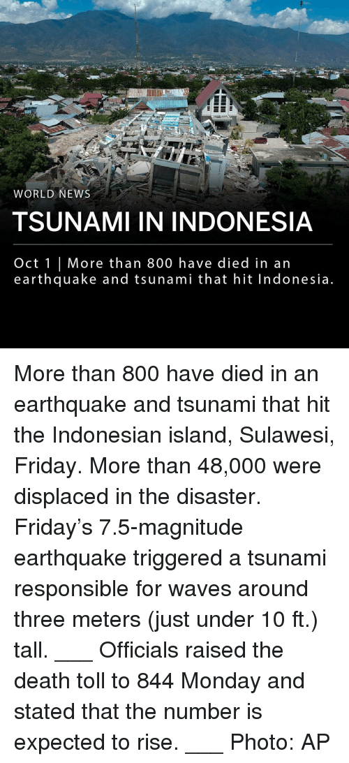 Friday, Memes, and News: na  WORLD NEWS  TSUNAMI IN INDONESIA  Oct 1 | More than 800 have died in an  earthquake and tsunami that hit Indonesia More than 800 have died in an earthquake and tsunami that hit the Indonesian island, Sulawesi, Friday. More than 48,000 were displaced in the disaster. Friday's 7.5-magnitude earthquake triggered a tsunami responsible for waves around three meters (just under 10 ft.) tall. ___ Officials raised the death toll to 844 Monday and stated that the number is expected to rise. ___ Photo: AP