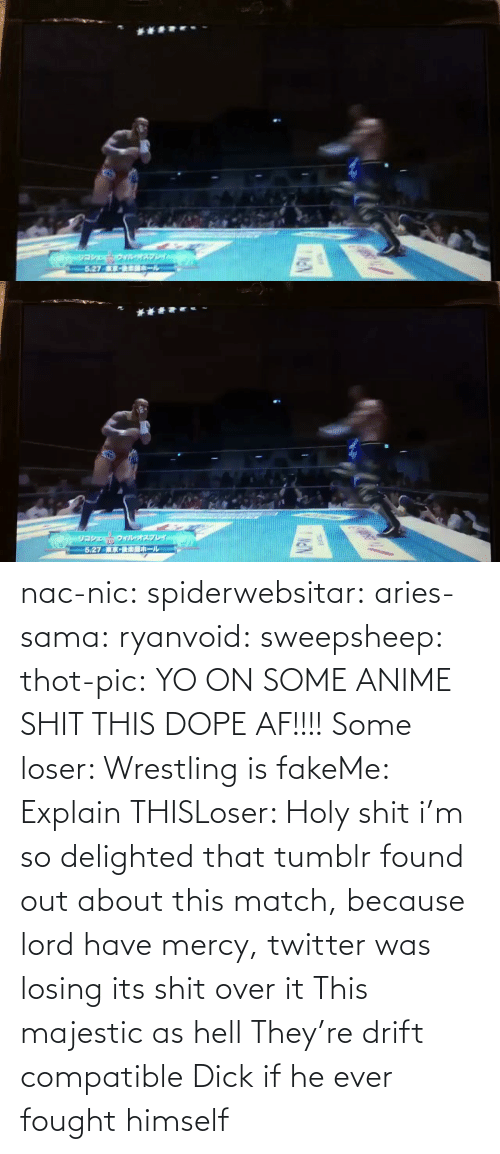 anime: nac-nic:  spiderwebsitar: aries-sama:  ryanvoid:  sweepsheep:  thot-pic:  YO ON SOME ANIME SHIT THIS DOPE AF!!!!  Some loser: Wrestling is fakeMe: Explain THISLoser: Holy shit   i'm so delighted that tumblr found out about this match, because lord have mercy, twitter was losing its shit over it   This majestic as hell    They're drift compatible     Dick if he ever fought himself