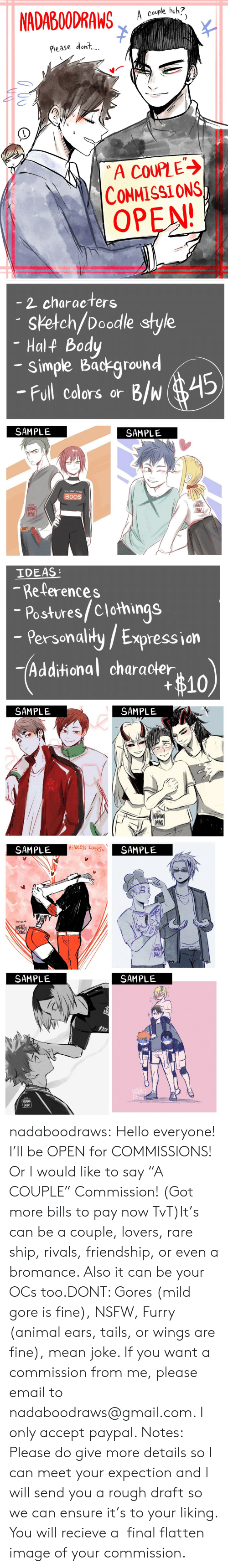 """Hello, Huh, and Nsfw: NADABOODRAW  A couple huh?  Please dont,  A COUPLE  CONMISSIONS  OPEN   2 characters  sketch/Doodle style  Half Body  simple Background  -Full cdlors or B/w 45  SAMPLE  SAMPLE  IM HERE FOR THE  BOOS  22013  22018   IDEAS  -References  Postures/Clothings  - Persenalily/ Expression  Personaliły /  -Additional character  #10  SAMPLE  SAMPLE   HEADLESS LOVERS  SAMPLE  SAMPLE  lnktber叫  3109  NADAB  DRAMS  SAMPLE  SAMPLE  0N5 nadaboodraws:  Hello everyone! I'll be OPEN for COMMISSIONS! Or I would like to say """"A COUPLE"""" Commission! (Got more bills to pay now TvT)It's can be a couple, lovers, rare ship, rivals, friendship, or even a bromance. Also it can be your OCs too.DONT: Gores (mild gore is fine), NSFW, Furry (animal ears, tails, or wings are fine), mean joke. If you want a commission from me, please email to nadaboodraws@gmail.com. I only accept paypal. Notes: Please do give more details so I can meet your expection and I will send you a rough draft so we can ensure it's to your liking. You will recieve a final flatten image of your commission."""