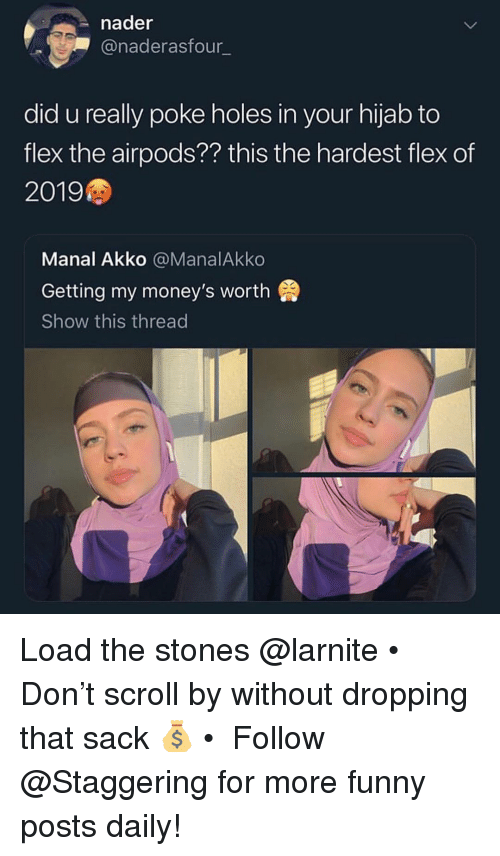Flexing, Funny, and Holes: nader  @naderasfour  did u really poke holes in your hijab to  flex the airpods?? this the hardest flex of  2019  Manal Akko @ManalAkko  Getting my money's worth  Show this thread Load the stones @larnite • Don't scroll by without dropping that sack 💰 • ➫➫➫ Follow @Staggering for more funny posts daily!