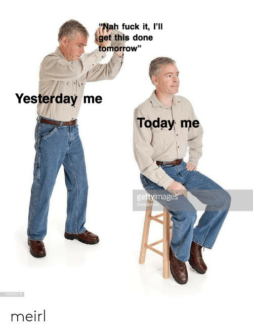 """Fuck, Today, and Tomorrow: (Nah fuck it, I'll  get this done  tomorrow""""  93  Yesterday me  Today me  gettyimage  55836216 meirl"""