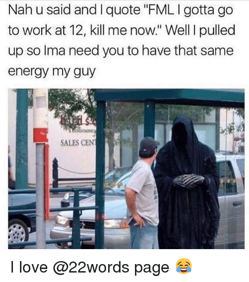 """Energy, Fml, and Love: Nah u said and I quote FML I gotta go  to work at 12, kill me now."""" Well I pulled  up so lma need you to have that same  energy my guy  SALES CEN I love @22words page 😂"""