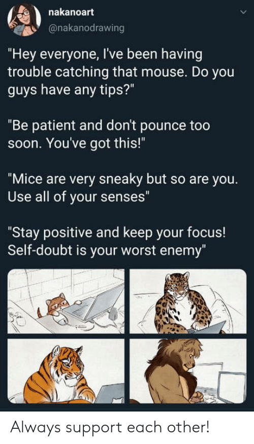 """Patient: nakanoart  @nakanodrawing  """"Hey everyone, I've been having  trouble catching that mouse. Do you  guys have any tips?""""  """"Be patient and don't pounce too  soon. You've got this!""""  """"Mice are very sneaky but so are you.  Use all of your senses""""  """"Stay positive and keep your focus!  Self-doubt is your worst enemy"""" Always support each other!"""