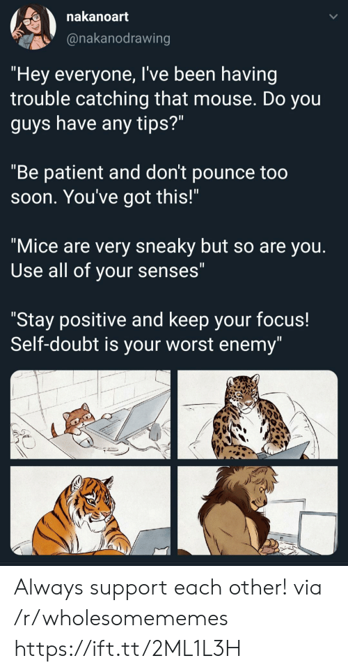 """Patient: nakanoart  @nakanodrawing  """"Hey everyone, I've been having  trouble catching that mouse. Do you  guys have any tips?""""  """"Be patient and don't pounce too  Soon. You've got this!""""  """"Mice are very sneaky but so are you.  Use all of your senses""""  """"Stay positive and keep your focus!  Self-doubt is your worst enemy"""" Always support each other! via /r/wholesomememes https://ift.tt/2ML1L3H"""