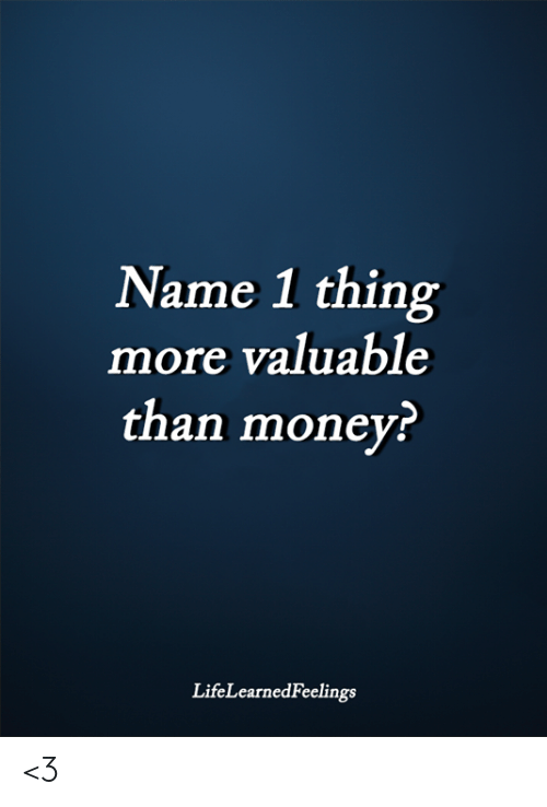 Memes, Money, and 🤖: Name 1 thing  more valuable  than money?  LifeLearnedFeelings <3