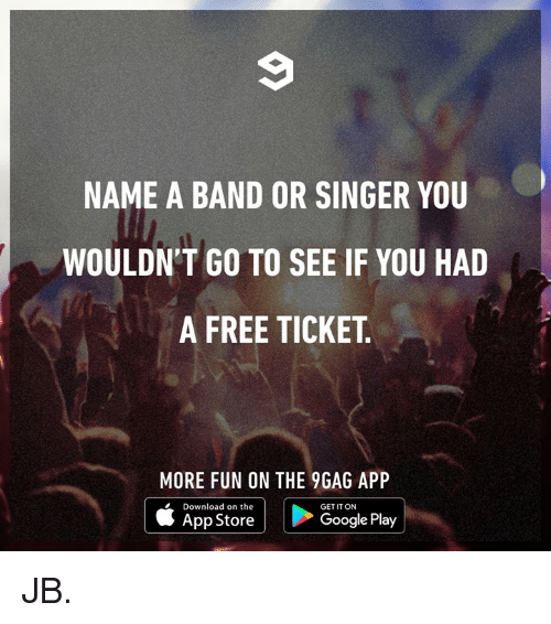 9gag, Dank, and Google: NAME A BAND OR SINGER YOU  WOULDN'T GO TO SEE IF YOU HAD  A FREE TICKET  MORE FUN ON THE 9GAG APP  Download on the  GET IT ON  App Store  Google Play JB.