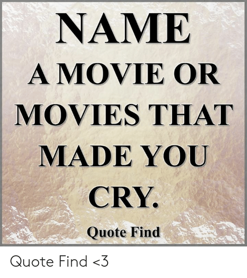 Memes, Movies, and Movie: NAME  A MOVIE OR  MOVIES THAT  MADE YOU  CRY.  Quote Find Quote Find <3