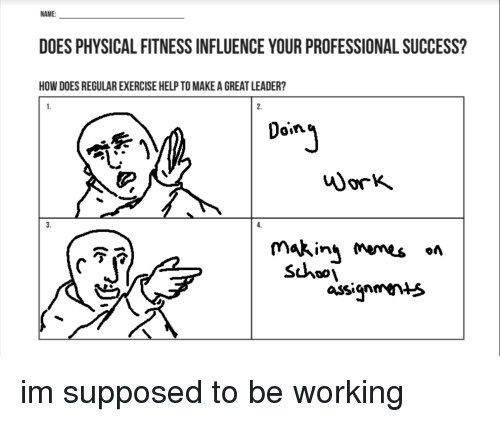 Exercise, Help, and Physical: NAME:  DOES PHYSICAL FITNESS INFLUENCE YOUR PROFESSIONAL SUCCESS?  HOW DOES REGULAR EXERCISE HELP TO MAKE A GREAT LEADER?  2.  Doin  じ  3.  makin ms «n  Shoo  of  assigmen>