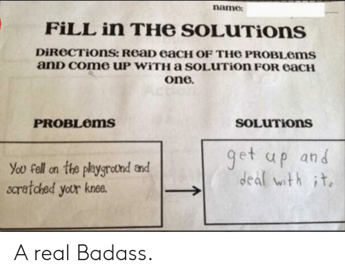 deal with it: name  FILL in THe SOLUTIons  DiReCTiOns: ReaD eaCH OF TH6 PROBLOMS  anD Come UP WITHA sOLUTion FOR eaCH  one.  SOLUTIONS  PROBLEMS  get up and  deal with it  You Fell on the playgrotnd and  scratched your knee. A real Badass.